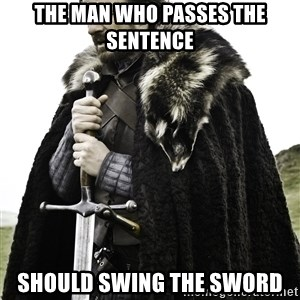 Ned Stark - The man who passes the sentence SHOULD SWING THE SWORD