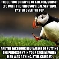 Unpopular Opinion - those photographs of a beach/sunset etc with the philosophical sentence pasted over the top are the facebook equivalent of putting the philosophy in your tagline when msn was a thing. still cringey.