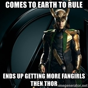 Loki - Comes to earth to rule Ends up getting more fangirls then Thor