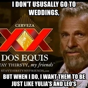 Dos Equis Man - I don't ususally go to weddings,  But when I do, I want them to be just like Yulia's and Leo's