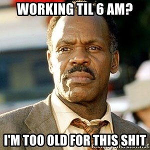I'm Getting Too Old For This Shit - Working til 6 am? i'm too old for this shit