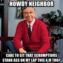 MR ROGERS HAPPY SWEATER - Howdy Neighbor care to sit that scrumptious stank ass on my lap this a.m tho?