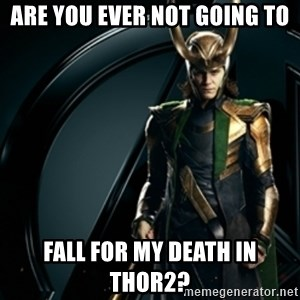 Loki - Are you ever not going to Fall for my death in Thor2?
