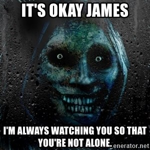 NEVER ALONE  - It's okay james i'm always watching you so that you're not alone.