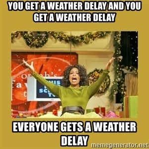 Oprah You get a - You GET A WEATHER DELAY AND YOU GET A WEATHER DELAY EVERYONE GETS A WEATHER DELAY