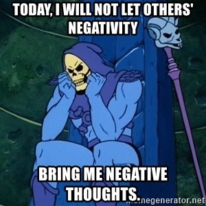 Skeletor sitting - Today, i WILL NOT LET OTHERS' NEGATIVITY BRING ME NEGATIVE THOUGHTS.