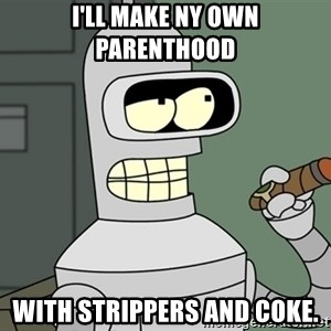 Typical Bender - I'll make ny own parenthood With strippers and coke.
