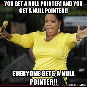 Overly-Excited Oprah!!!  - You get a null pointer! and you get a null pointer!! everyone gets a null pointer!!