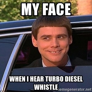 Jim Carey DUmb - my face when i hear turbo diesel whistle