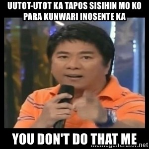 You don't do that to me meme - Uutot-utot ka tapos sisihin mo ko para kunwari inosente ka you don't do that me