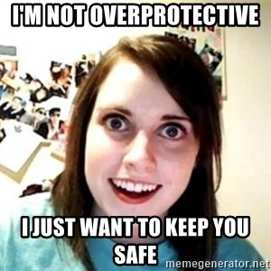 Overprotective Girlfriend - I'm not overprotective  I just want to keep you safe