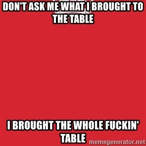 Keep Calm - DON'T ASK ME WHAT I BROUGHT TO THE TABLE I BROUGHT THE WHOLE FUCKIN' TABLE
