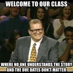 Whose Line - welcome to our class where no one understands the story and the due dates don't matter
