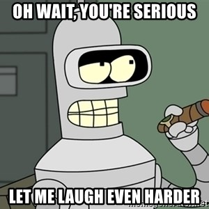 Typical Bender - OH WAIT, YOU'RE SERIOUS LET ME LAUGH EVEN HARDER