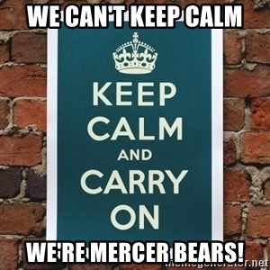 Keep Calm - we can't keep calm we're mercer bears!