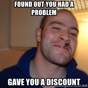 Good Guy Greg - Found out you had a problem gave you a discount