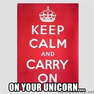 Keep Calm -  ON YOUR UNICORN....