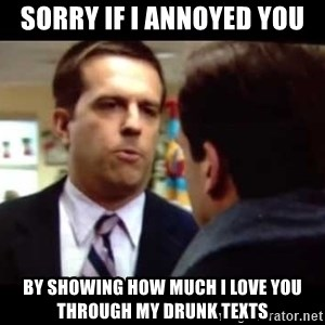 Andy bernard sorry if I annoyed you - Sorry if I annoyed you by showing how much I love you through my drunk texts
