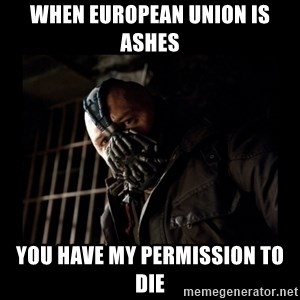 Bane Meme - when european union is ashes you have my permission to die