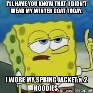 Tough Spongebob - I'll have you know that  I didn't wear my winter coat today. I wore my spring jacket & 2 hoodies.