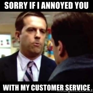 Andy bernard sorry if I annoyed you - sorry if i annoyed you  with my customer service