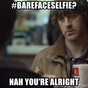 nah you're alright - #Barefaceselfie? Nah you're alright