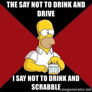 Homer Jay Simpson - the say not to drink and drive i say not to drink and scrabble