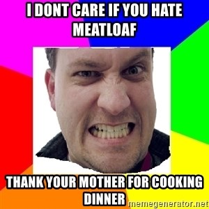 Asshole Father - I dont care if you hate meatloaf thank your mother for cooking dinner