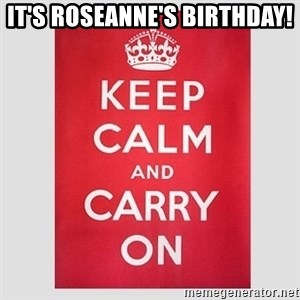 Keep Calm - It's Roseanne's Birthday!