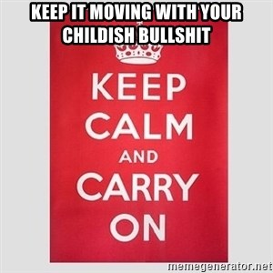 Keep Calm - Keep it moving with your childish bullshit