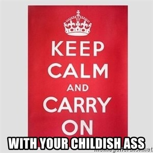 Keep Calm -  With your childish ass