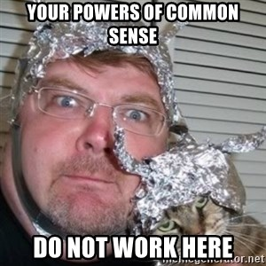 tinfoilhat - Your Powers of Common Sense Do Not Work Here