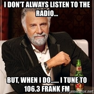 Dos XX - I DON'T ALWAYS LISTEN TO THE RADIO... BUT, WHEN I DO...... I TUNE TO 106.3 FRANK FM