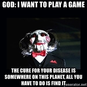 saw jigsaw meme - GOD: I WANT TO PLAY A GAME The cure for your disease is somewhere on this planet, all you have to do is find it