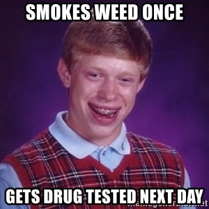 Bad Luck Brian - smokes weed once gets drug tested next day
