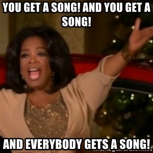 The Giving Oprah - you get a song! and you get a song! and everybody gets a song!
