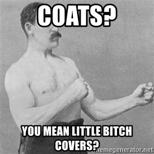 Overly Manly Man, man - Coats? You mean little bitch covers?