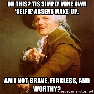 Joseph Ducreux - Oh this? Tis simply mine own 'selfie' absent make-up.. Am I not brave, fearless, and worthy?