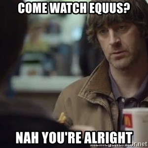 nah you're alright - come watch equus? nah you're alright