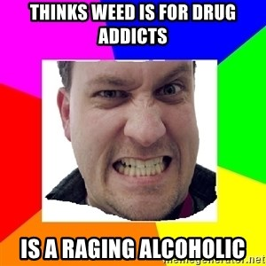 Asshole Father - thinks Weed is for drug addicts is a raging alcoholic