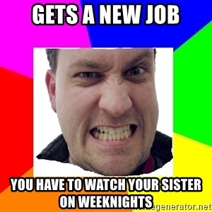 Asshole Father - gets a new job You have to watch your sister on weeknights