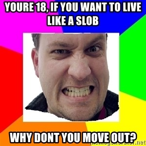 Asshole Father - Youre 18, if you want to live like a slob why dont you move out?