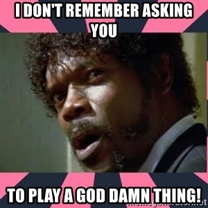 samuel l jackson, pulp fiction - I dON'T REMEMBER ASKING YOU TO PLAY A GOD DAMN THING!