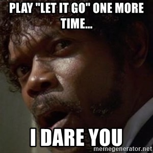 "Angry Samuel L Jackson - Play ""Let it Go"" one more time... I dare you"