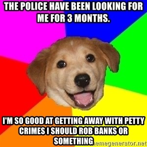 Advice Dog - The police have been looking for me for 3 months.  I'm so good at getting away with petty crimes i should rob banks or something