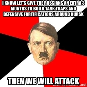 Advice Hitler - i know let's give the russians an extra 3 months to build tank traps and defensive fortifications around kursk then we will attack