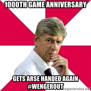 wengerrrrr - 1000th game anniversary gets arse handed again #WengerOUT