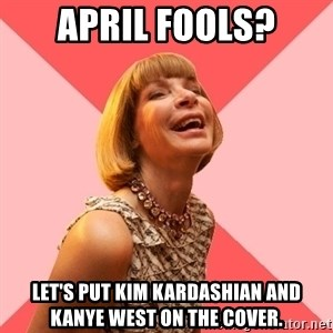 Amused Anna Wintour - APRIL FOOLS? LET'S PUT KIM KARDASHIAN AND KANYE WEST ON THE COVER.