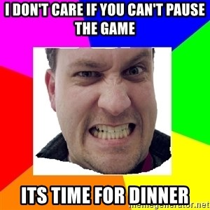Asshole Father - I DON'T CARE IF YOU CAN'T PAUSE THE GAME ITS TIME FOR DINNER