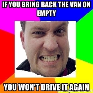 Asshole Father - IF YOU BRING BACK THE VAN ON EMPTY  YOU WON'T DRIVE IT AGAIN
